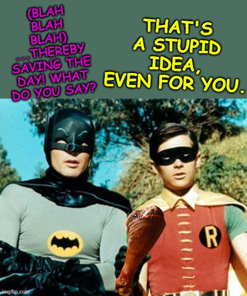 Batman and Robin |  THAT'S A STUPID IDEA, EVEN FOR YOU. (BLAH BLAH BLAH) ...THEREBY SAVING THE DAY! WHAT DO YOU SAY? | image tagged in batman and robin | made w/ Imgflip meme maker