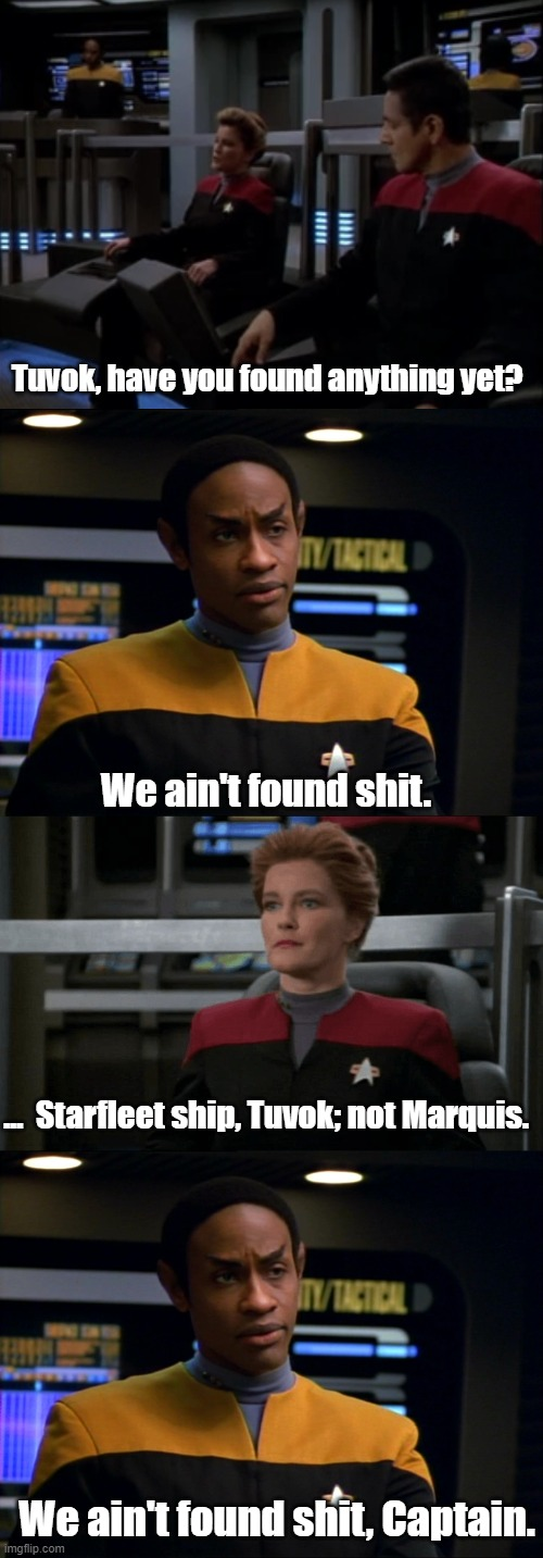 Ship language between Starfleet and Marquis. |  Tuvok, have you found anything yet? We ain't found shit. ...  Starfleet ship, Tuvok; not Marquis. We ain't found shit, Captain. | image tagged in star trek voyager,tuvok,spaceballs | made w/ Imgflip meme maker