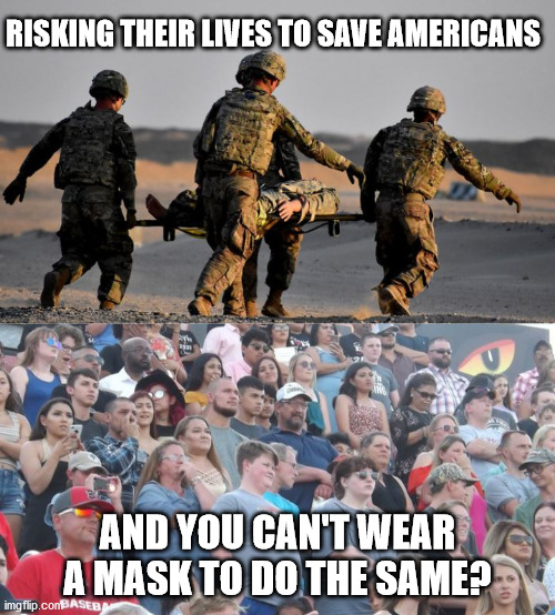 Masks save lives |  RISKING THEIR LIVES TO SAVE AMERICANS; AND YOU CAN'T WEAR A MASK TO DO THE SAME? | image tagged in covid-19,face mask,military,republicans,libertarians,freedom | made w/ Imgflip meme maker