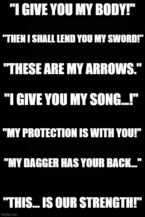 """I GIVE YOU MY BODY!""; ""THEN I SHALL LEND YOU MY SWORD!""; ""THESE ARE MY ARROWS.""; ""I GIVE YOU MY SONG...!""; ""MY PROTECTION IS WITH YOU!""; ""MY DAGGER HAS YOUR BACK...""; ""THIS... IS OUR STRENGTH!"" 