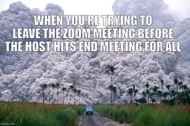 End Meeting For All |  WHEN YOU'RE TRYING TO LEAVE THE ZOOM MEETING BEFORE THE HOST HITS END MEETING FOR ALL | image tagged in volcano,zoom | made w/ Imgflip meme maker