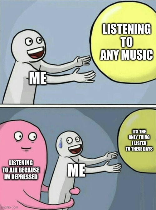 it's true tho |  LISTENING TO ANY MUSIC; ME; ITS THE ONLY THING I LISTEN TO THESE DAYS; LISTENING TO AJR BECAUSE IM DEPRESSED; ME | image tagged in memes,running away balloon | made w/ Imgflip meme maker