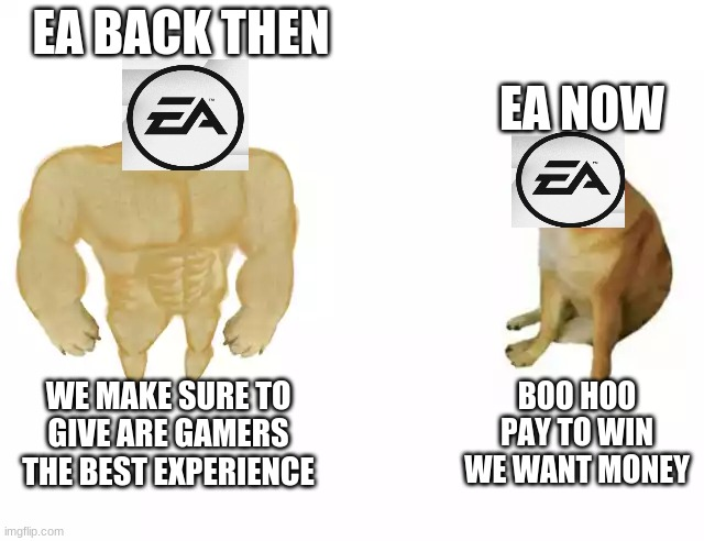 Seriously Electronic Arts |  EA NOW; EA BACK THEN; BOO HOO PAY TO WIN WE WANT MONEY; WE MAKE SURE TO GIVE ARE GAMERS THE BEST EXPERIENCE | image tagged in buff doge vs cheems | made w/ Imgflip meme maker
