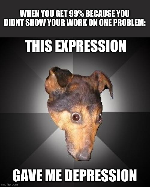 It do be like that sometimes |  WHEN YOU GET 99% BECAUSE YOU DIDNT SHOW YOUR WORK ON ONE PROBLEM:; THIS EXPRESSION; GAVE ME DEPRESSION | image tagged in memes,depression dog | made w/ Imgflip meme maker