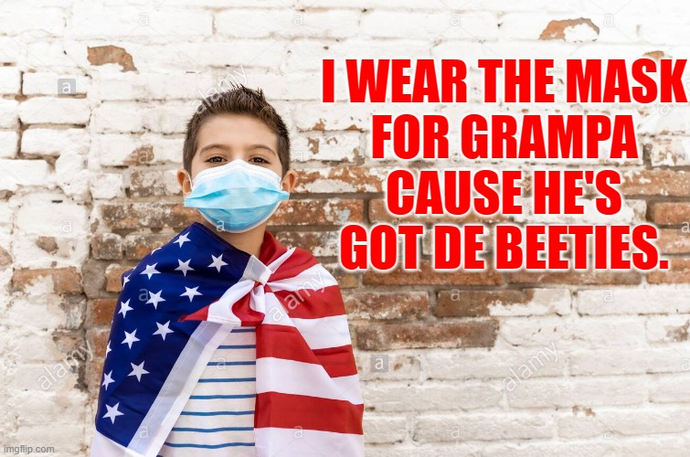 i wear the mask for grampa |  I WEAR THE MASK FOR GRAMPA CAUSE HE'S GOT DE BEETIES. | image tagged in mask,usa,made in usa,patriotic | made w/ Imgflip meme maker