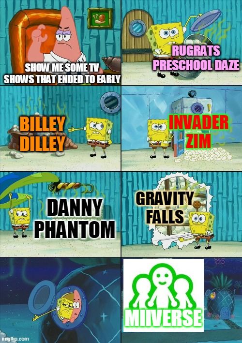 Miiverse never should've got shut down! |  RUGRATS PRESCHOOL DAZE; SHOW ME SOME TV SHOWS THAT ENDED TO EARLY; INVADER ZIM; BILLEY DILLEY; GRAVITY FALLS; DANNY PHANTOM; MIIVERSE | image tagged in spongebob shows patrick garbage,wii u,3ds,nintendo | made w/ Imgflip meme maker