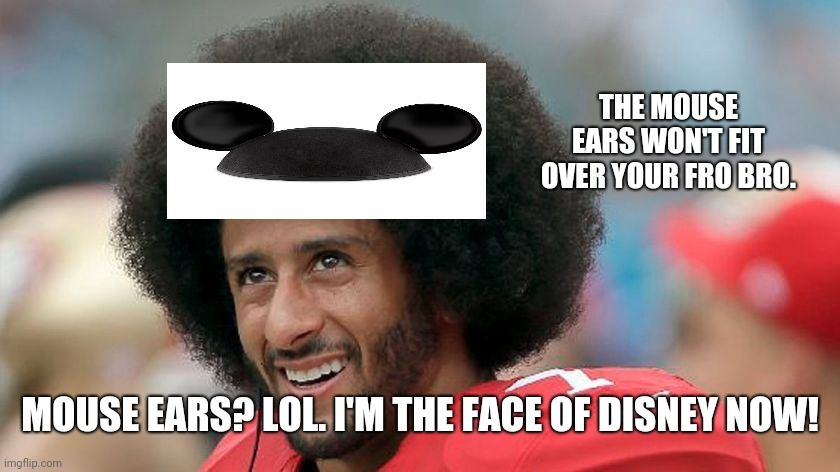 Kaepernick To Replace Mickey |  THE MOUSE EARS WON'T FIT OVER YOUR FRO BRO. MOUSE EARS? LOL. I'M THE FACE OF DISNEY NOW! | image tagged in kaepernick,mickey,new disney | made w/ Imgflip meme maker