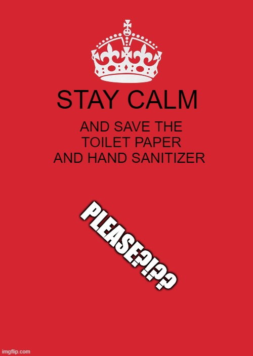 Keep Calm And Carry On Red |  STAY CALM; AND SAVE THE TOILET PAPER AND HAND SANITIZER; PLEASE?!?? | image tagged in memes,keep calm and carry on red | made w/ Imgflip meme maker