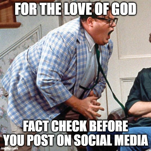 Chris Farley For the love of god |  FOR THE LOVE OF GOD; FACT CHECK BEFORE YOU POST ON SOCIAL MEDIA | image tagged in chris farley for the love of god | made w/ Imgflip meme maker