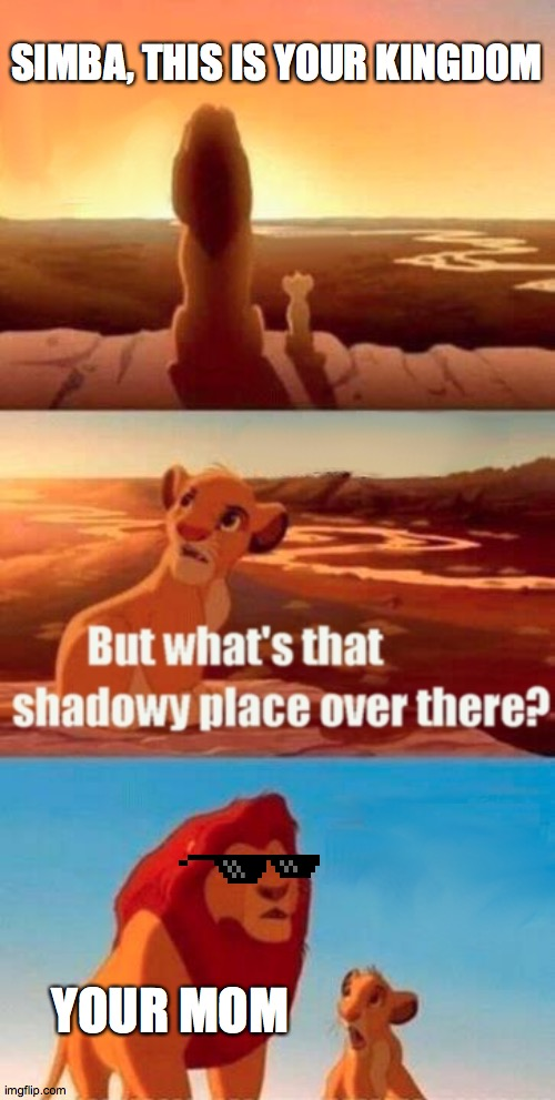 The Shadows |  SIMBA, THIS IS YOUR KINGDOM; YOUR MOM | image tagged in memes,simba shadowy place | made w/ Imgflip meme maker