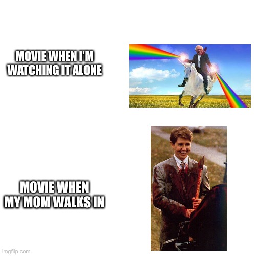 Relatable LMAO |  MOVIE WHEN I'M WATCHING IT ALONE; MOVIE WHEN MY MOM WALKS IN | image tagged in mom,unicorn man,bernie sanders,slaughter,killer,axe | made w/ Imgflip meme maker