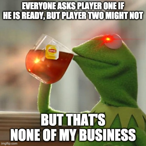Ready Player Two? |  EVERYONE ASKS PLAYER ONE IF HE IS READY, BUT PLAYER TWO MIGHT NOT; BUT THAT'S NONE OF MY BUSINESS | image tagged in memes,but that's none of my business,kermit the frog | made w/ Imgflip meme maker