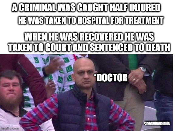 Cracked court |  A CRIMINAL WAS CAUGHT HALF INJURED; HE WAS TAKEN TO HOSPITAL FOR TREATMENT; WHEN HE WAS RECOVERED HE WAS TAKEN TO COURT AND SENTENCED TO DEATH; *DOCTOR; @SANJIBANSINHA | image tagged in angry pakistani fan | made w/ Imgflip meme maker
