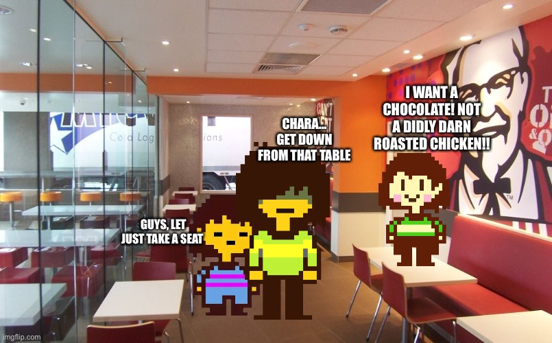 KFC! |  I WANT A CHOCOLATE! NOT A DIDLY DARN ROASTED CHICKEN!! CHARA... GET DOWN FROM THAT TABLE; GUYS, LET JUST TAKE A SEAT | image tagged in memes,funny,frisk,chara,undertale,deltarune | made w/ Imgflip meme maker