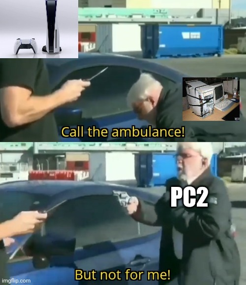 Call an ambulance but not for me |  PC2 | image tagged in call an ambulance but not for me | made w/ Imgflip meme maker