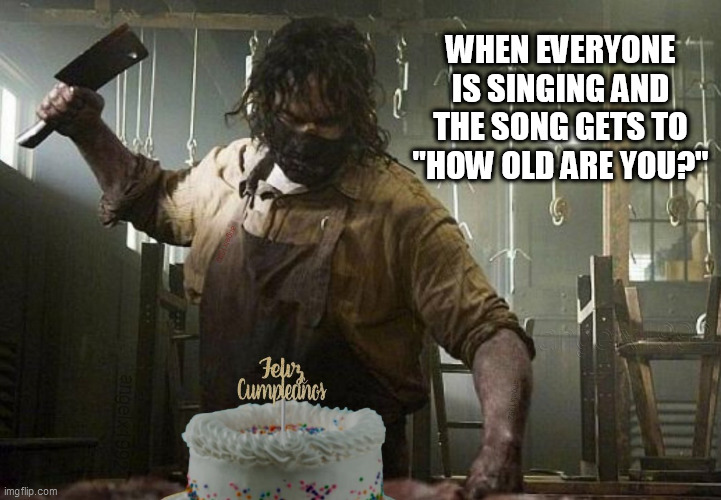 "happy birthday |  WHEN EVERYONE IS SINGING AND THE SONG GETS TO ""HOW OLD ARE YOU?"" 