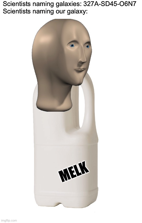 Melk |  Scientists naming galaxies: 327A-SD45-O6N7 Scientists naming our galaxy:; MELK | image tagged in memes,meme man,milk,galaxy,scientist | made w/ Imgflip meme maker