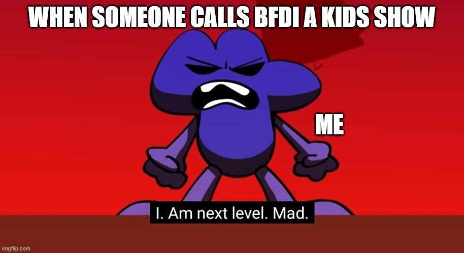 BFB I am next level mad |  WHEN SOMEONE CALLS BFDI A KIDS SHOW; ME | image tagged in bfb i am next level mad | made w/ Imgflip meme maker