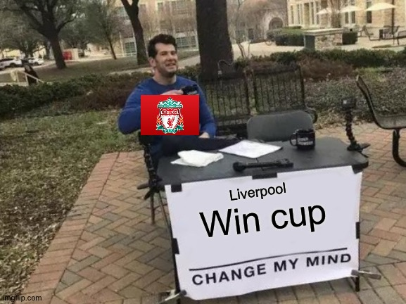 Lose |  Liverpool; Win cup | image tagged in memes,change my mind,loser,lose,liverpool,cup | made w/ Imgflip meme maker