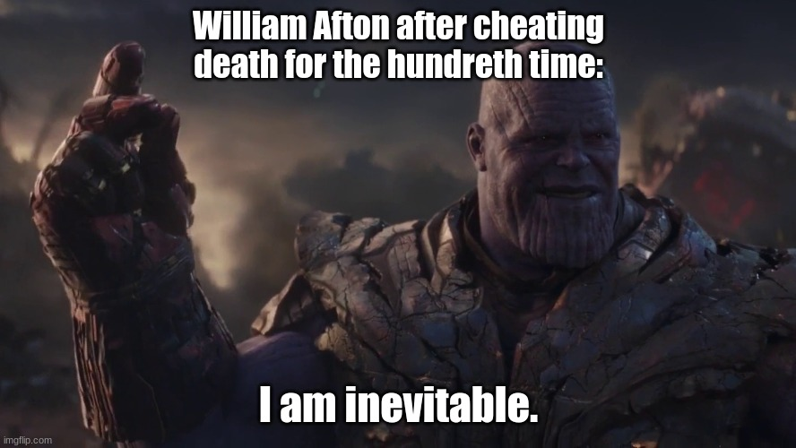 Posting a FNAF meme every day until Security Breach is released: Day 38 |  William Afton after cheating death for the hundreth time:; I am inevitable. | image tagged in i am inevitable,fnaf,william afton | made w/ Imgflip meme maker