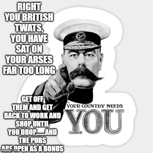RIGHT YOU BRITISH TWATS, YOU HAVE SAT ON YOUR ARSES FAR TOO LONG; GET OFF THEM AND GET BACK TO WORK AND SHOP UNTIL YOU DROP.......AND THE PUBS ARE OPEN AS A BONUS | image tagged in british | made w/ Imgflip meme maker