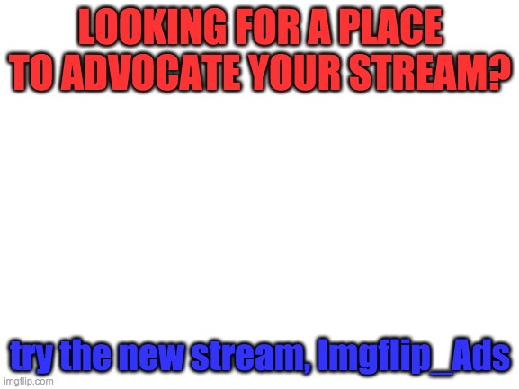 New Stream Alert! |  LOOKING FOR A PLACE TO ADVOCATE YOUR STREAM? try the new stream, Imgflip_Ads | image tagged in blank white template | made w/ Imgflip meme maker