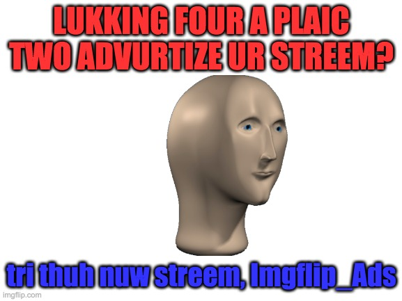 New Stream Alert! |  LUKKING FOUR A PLAIC TWO ADVURTIZE UR STREEM? tri thuh nuw streem, Imgflip_Ads | image tagged in blank white template | made w/ Imgflip meme maker