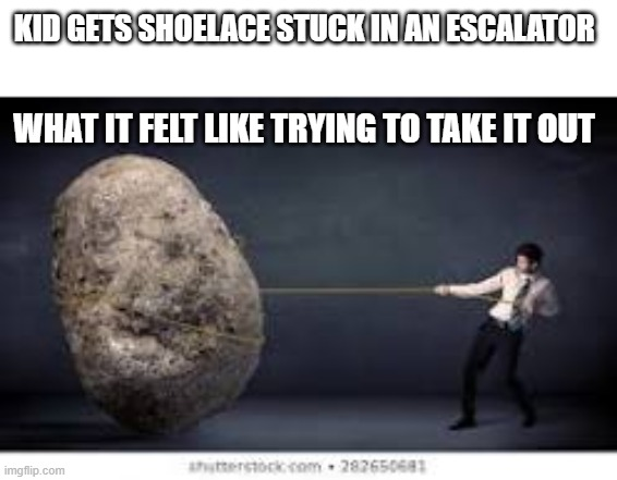 SHOELACES |  KID GETS SHOELACE STUCK IN AN ESCALATOR; WHAT IT FELT LIKE TRYING TO TAKE IT OUT | image tagged in memes,escalator | made w/ Imgflip meme maker