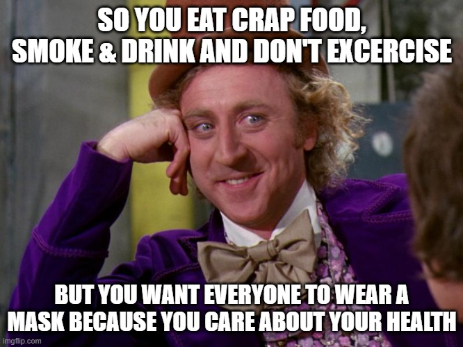 Mask zombies |  SO YOU EAT CRAP FOOD, SMOKE & DRINK AND DON'T EXCERCISE; BUT YOU WANT EVERYONE TO WEAR A MASK BECAUSE YOU CARE ABOUT YOUR HEALTH | image tagged in charlie-chocolate-factory | made w/ Imgflip meme maker