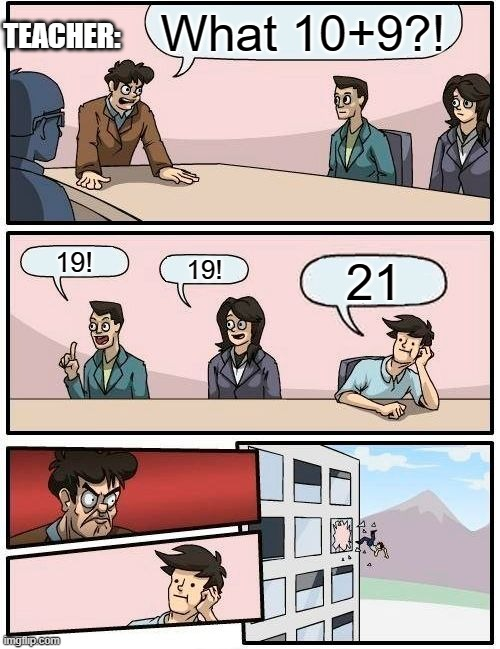 Why u bully me teacher |  What 10+9?! TEACHER:; 19! 19! 21 | image tagged in memes,boardroom meeting suggestion | made w/ Imgflip meme maker