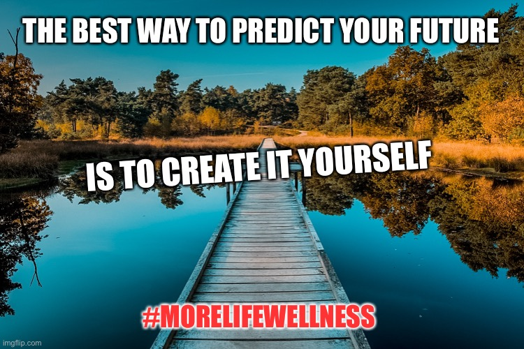 Quote1 |  THE BEST WAY TO PREDICT YOUR FUTURE; IS TO CREATE IT YOURSELF; #MORELIFEWELLNESS | image tagged in mental health,motivational,motivation,doctor,therapy | made w/ Imgflip meme maker