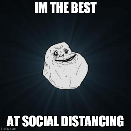 forever quarantined |  IM THE BEST; AT SOCIAL DISTANCING | image tagged in memes,forever alone,funny,social distancing,quarantine,covid 19 | made w/ Imgflip meme maker