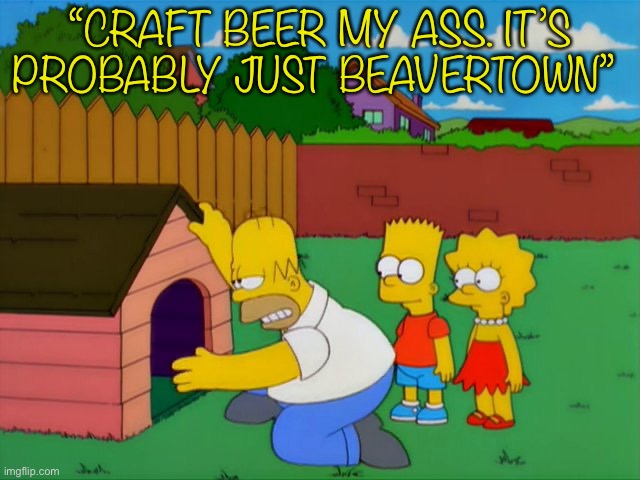 "Badger my ass |  ""CRAFT BEER MY ASS. IT'S PROBABLY JUST BEAVERTOWN"" 