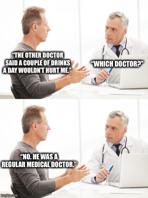 "Doctor visit |  ""THE OTHER DOCTOR SAID A COUPLE OF DRINKS A DAY WOULDN'T HURT ME.""; ""WHICH DOCTOR?""; ""NO. HE WAS A REGULAR MEDICAL DOCTOR."" 