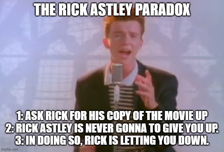 Rick Astley |  THE RICK ASTLEY PARADOX; 1: ASK RICK FOR HIS COPY OF THE MOVIE UP 2: RICK ASTLEY IS NEVER GONNA TO GIVE YOU UP. 3: IN DOING SO, RICK IS LETTING YOU DOWN. | image tagged in rick astley | made w/ Imgflip meme maker