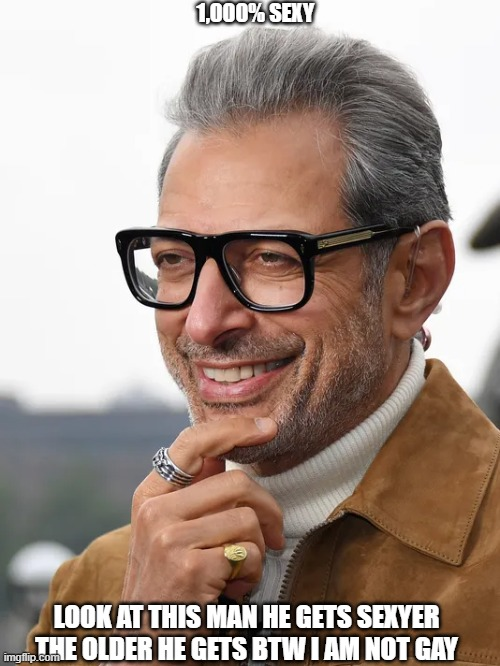 Jeff Goldblum |  1,000% SEXY; LOOK AT THIS MAN HE GETS SEXYER THE OLDER HE GETS BTW I AM NOT GAY | image tagged in jeff goldblum | made w/ Imgflip meme maker