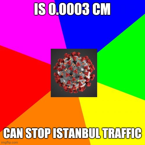3 µm |  IS 0.0003 CM; CAN STOP ISTANBUL TRAFFIC | image tagged in memes,blank colored background | made w/ Imgflip meme maker