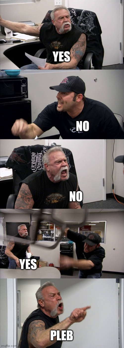 American Chopper Argument Meme |  YES; NO; NO; YES; PLEB | image tagged in memes,american chopper argument | made w/ Imgflip meme maker