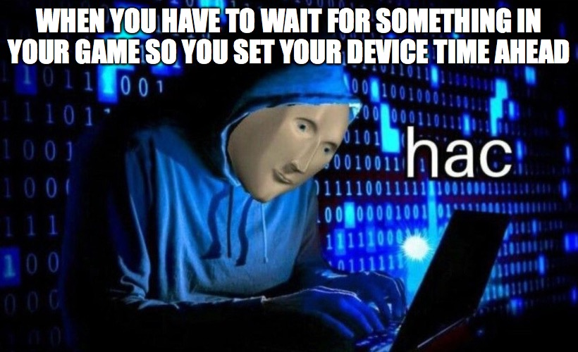 hac |  WHEN YOU HAVE TO WAIT FOR SOMETHING IN YOUR GAME SO YOU SET YOUR DEVICE TIME AHEAD | image tagged in hac | made w/ Imgflip meme maker