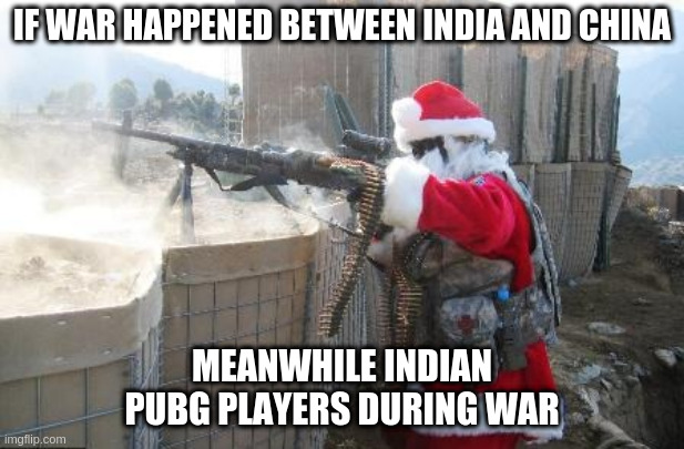 Hohoho Meme |  IF WAR HAPPENED BETWEEN INDIA AND CHINA; MEANWHILE INDIAN PUBG PLAYERS DURING WAR | image tagged in memes,hohoho | made w/ Imgflip meme maker