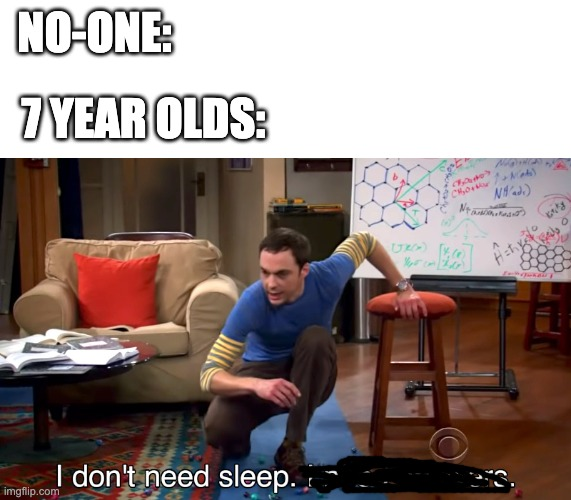 I Don't Need Sleep. I Need Answers |  NO-ONE:; 7 YEAR OLDS: | image tagged in i don't need sleep i need answers,memes | made w/ Imgflip meme maker