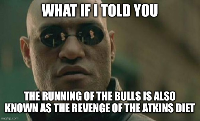 Matrix Morpheus Meme |  WHAT IF I TOLD YOU; THE RUNNING OF THE BULLS IS ALSO KNOWN AS THE REVENGE OF THE ATKINS DIET | image tagged in memes,matrix morpheus | made w/ Imgflip meme maker