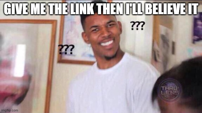 GIVE ME THE LINK THEN I'LL BELIEVE IT | image tagged in black guy confused | made w/ Imgflip meme maker
