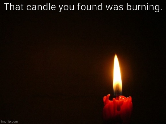 CANDLE |  That candle you found was burning. | image tagged in candle | made w/ Imgflip meme maker