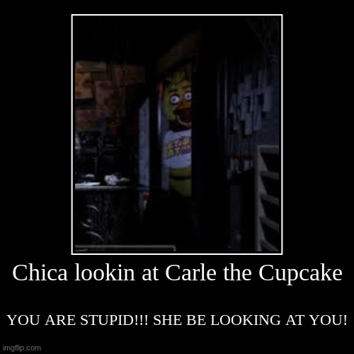 Chica lookin at Carle the Cupcake | YOU ARE STUPID!!! SHE BE LOOKING AT YOU! | image tagged in funny,demotivationals | made w/ Imgflip demotivational maker