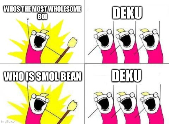 What Do We Want |  WHOS THE MOST WHOLESOME BOI; DEKU; DEKU; WHO IS SMOL BEAN | image tagged in memes,what do we want | made w/ Imgflip meme maker