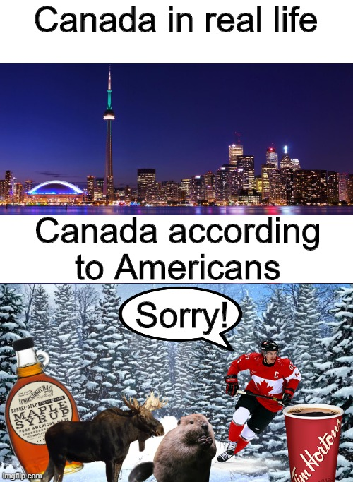 Sorry to dissapoint |  Canada in real life; Canada according to Americans; Sorry! | image tagged in canada | made w/ Imgflip meme maker