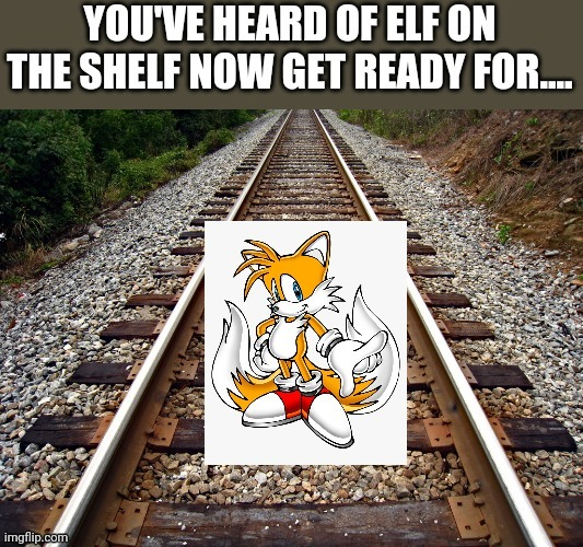 Tails on the rails | image tagged in sonic,elf on the shelf,memes | made w/ Imgflip meme maker
