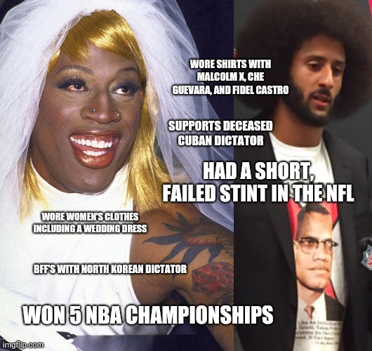 Anyone Else Miss Dennis Rodman? |  WORE SHIRTS WITH MALCOLM X, CHE GUEVARA, AND FIDEL CASTRO; SUPPORTS DECEASED CUBAN DICTATOR; HAD A SHORT, FAILED STINT IN THE NFL; WORE WOMEN'S CLOTHES INCLUDING A WEDDING DRESS; BFF'S WITH NORTH KOREAN DICTATOR; WON 5 NBA CHAMPIONSHIPS | image tagged in dennis rodman,colin kaepernick | made w/ Imgflip meme maker