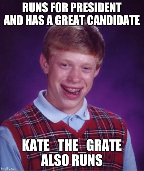 RUNS FOR PRESIDENT AND HAS A GREAT CANDIDATE KATE_THE_GRATE ALSO RUNS | image tagged in memes,bad luck brian | made w/ Imgflip meme maker